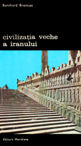 Civilizatia veche a Iranului - Burchard Brentjes