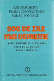 200 de zile mai devreme. Rolul Romaniei in scurtarea celui de-al Doilea Razboi Mondial - Ilie Ceausescu