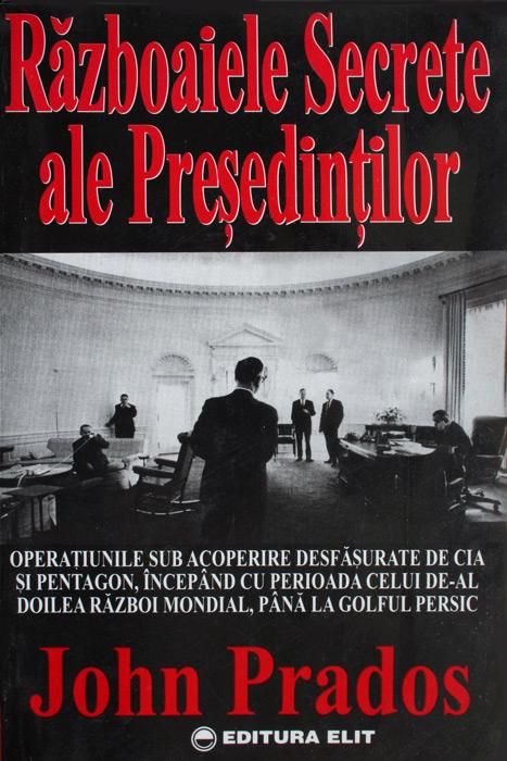 Razboaiele secrete ale presedintilor - John Prados