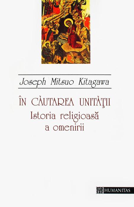 In cautarea unitatii. Istoria religioasa a omenirii - Joseph Mitsuo Kitagawa