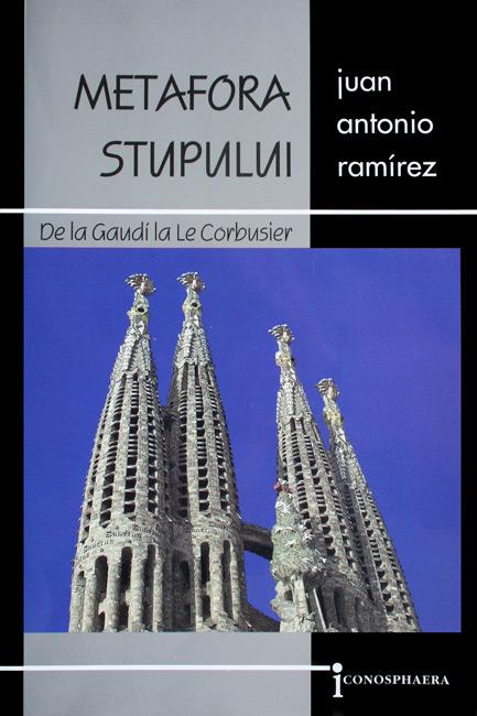 Metafora stupului. De la Gaudi la Le Corbusier - Juan Antonio Remirez