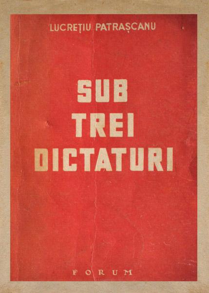 Sub trei dictaturi (1946) - Lucretiu Patrascanu
