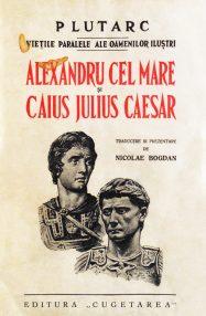 Vietile paralele ale oamenilor ilustri: Alexandru Cel Mare si Caius Julius Caesar - Plutarh