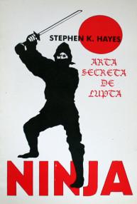 Ninja. Arta secreta de lupta - Stephen Hayes