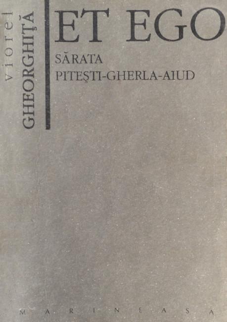 Et Ego. Sarata - Pitesti - Gherla - Aiud - Viorel Gheorghita