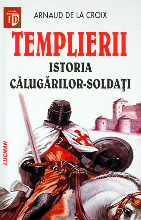 Templierii. Istoria calugarilor soldati - Arnaud de la Croix