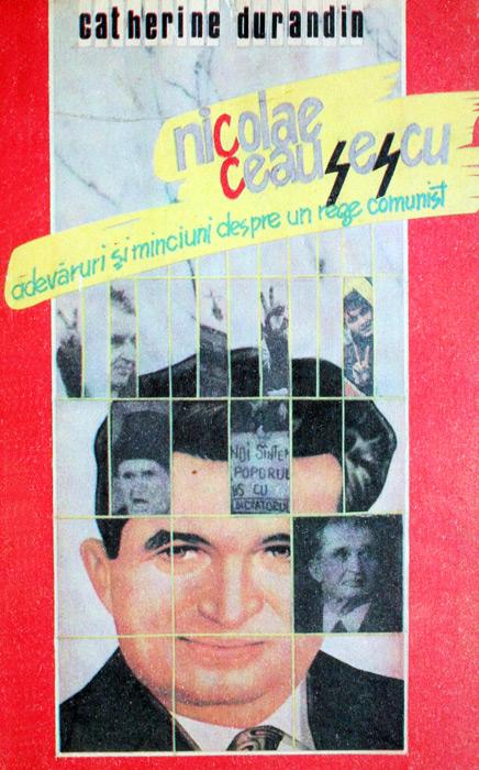 Nicolae Ceausescu: adevaruri si minciuni despre un rege comunist - Catherine Durandin