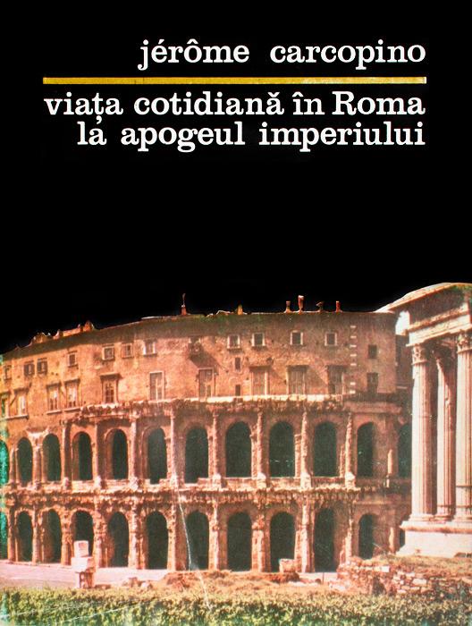 Viata cotidiana in Roma la apogeul imperiului - Jerome Carcopino