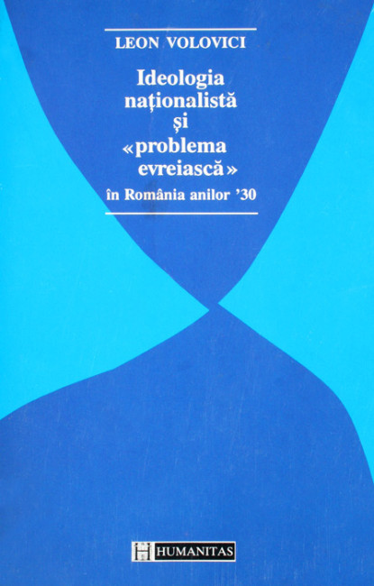 "Ideologia nationalista si ""problema evreiasca"" in Romania anilor '30 - Leon Volovici"