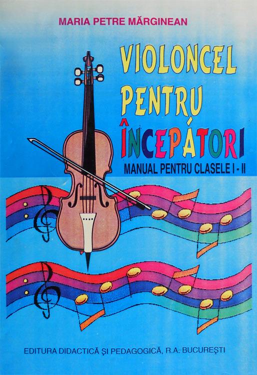 Violoncel pentru incepatori (manual pentru clasele I-II) - Maria Petre Marginean