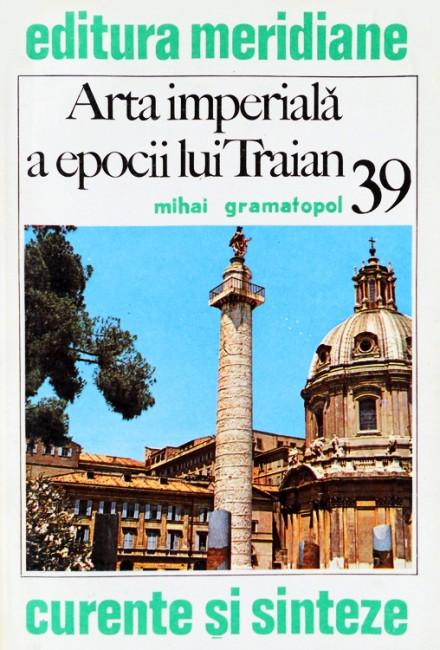 Arta imperiala a epocii lui Traian - Mihai Gramatopol