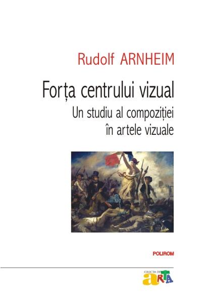 Forta centrului vizual: Un studiu al compozitiei in artele vizuale - Rudolf Arnheim