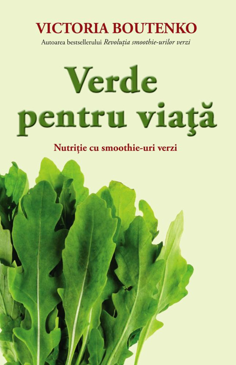 Verde pentru viata. Nutritie cu smoothie-uri verzi - Victoria Boutenko